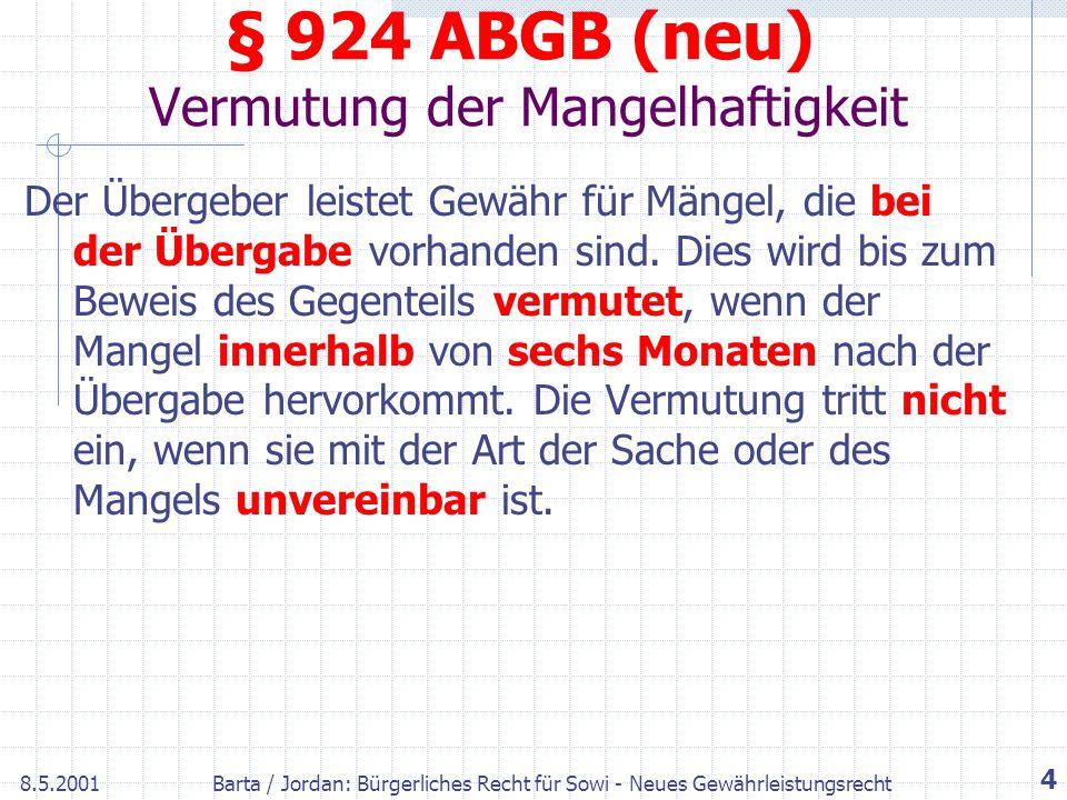 8.5.2001Barta / Jordan: Bürgerliches Recht für Sowi - Neues Gewährleistungsrecht 4 § 924 ABGB (neu) Vermutung der Mangelhaftigkeit Der Übergeber leistet Gewähr für Mängel, die bei der Übergabe vorhanden sind.