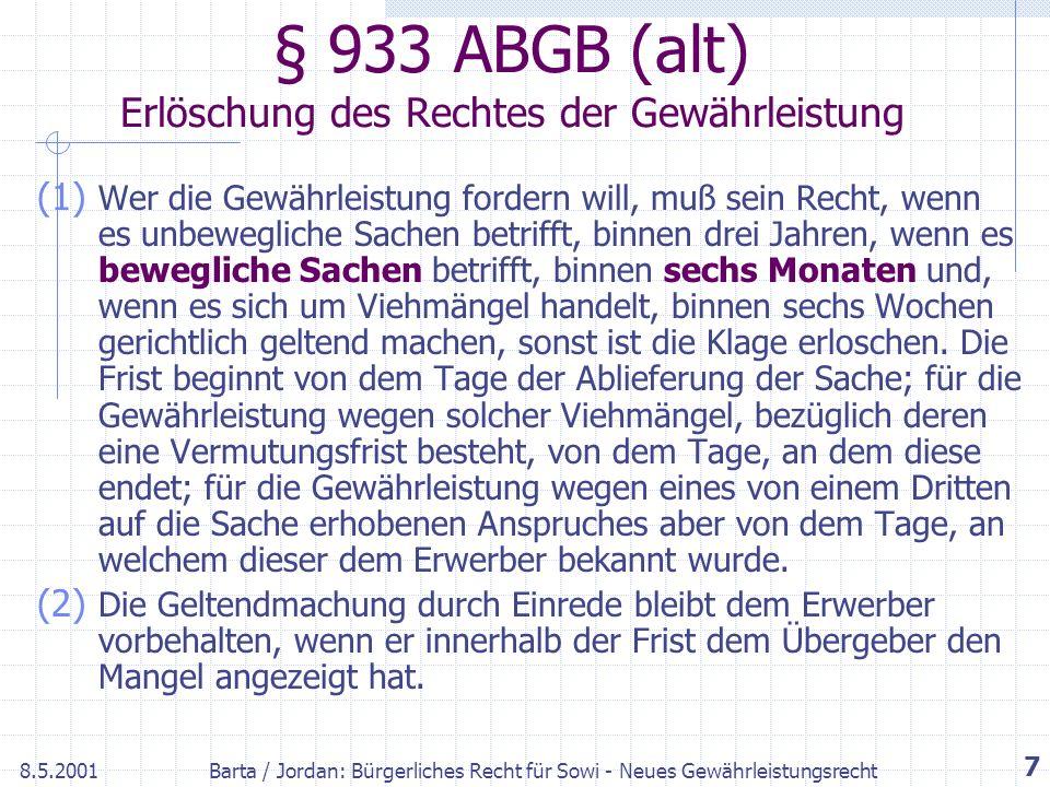 8.5.2001Barta / Jordan: Bürgerliches Recht für Sowi - Neues Gewährleistungsrecht 7 § 933 ABGB (alt) Erlöschung des Rechtes der Gewährleistung (1) Wer die Gewährleistung fordern will, muß sein Recht, wenn es unbewegliche Sachen betrifft, binnen drei Jahren, wenn es bewegliche Sachen betrifft, binnen sechs Monaten und, wenn es sich um Viehmängel handelt, binnen sechs Wochen gerichtlich geltend machen, sonst ist die Klage erloschen.