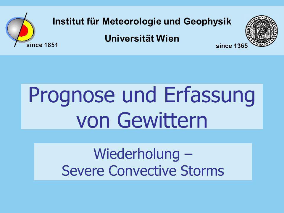 Institut für Meteorologie und Geophysik Universität Wien since 1851 since 1365 Prognose und Erfassung von Gewittern Wiederholung – Severe Convective S