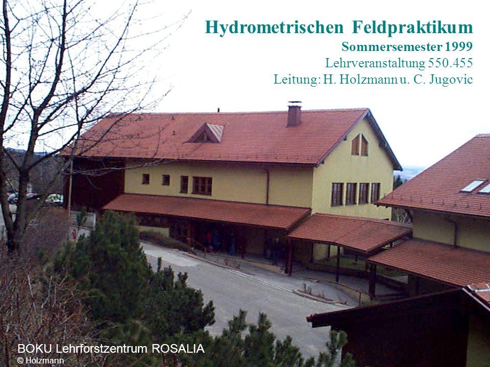 Hydrometrischen Feldpraktikum Sommersemester 1999 Lehrveranstaltung 550.455 Leitung: H. Holzmann u. C. Jugovic BOKU Lehrforstzentrum ROSALIA © Holzman