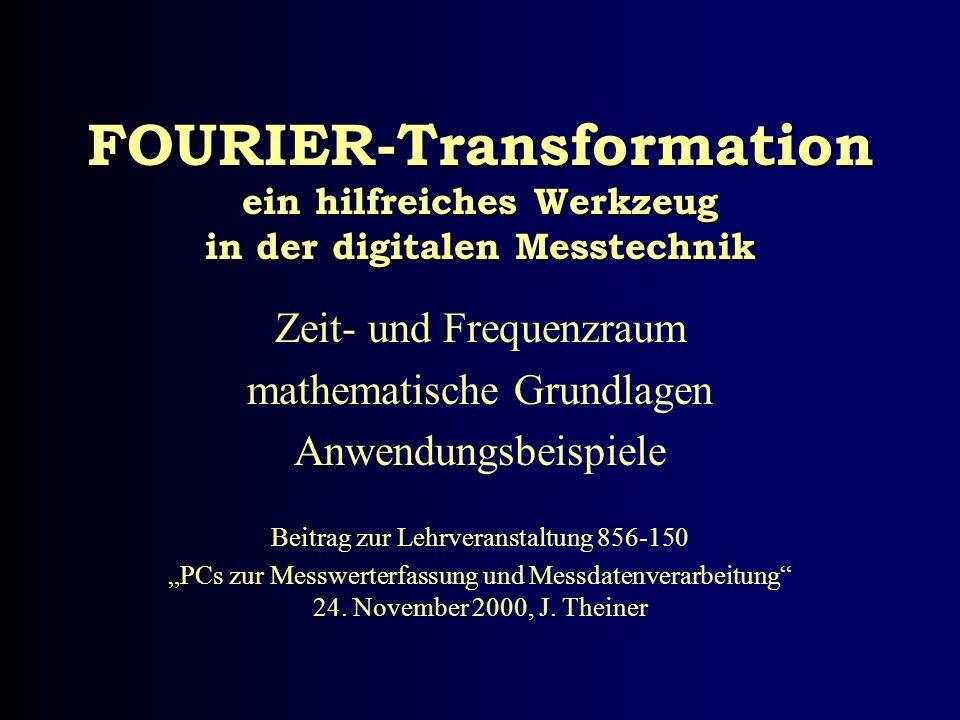 FOURIER-Transformation ein hilfreiches Werkzeug in der digitalen Messtechnik Zeit- und Frequenzraum mathematische Grundlagen Anwendungsbeispiele Beitr