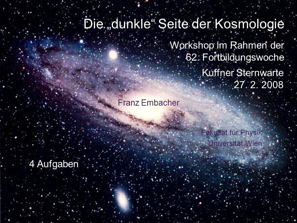 Die dunkle Seite der Kosmologie Franz Embacher Kuffner Sternwarte 27. 2. 2008 Fakultät für Physik Universität Wien Workshop im Rahmen der 62. Fortbild