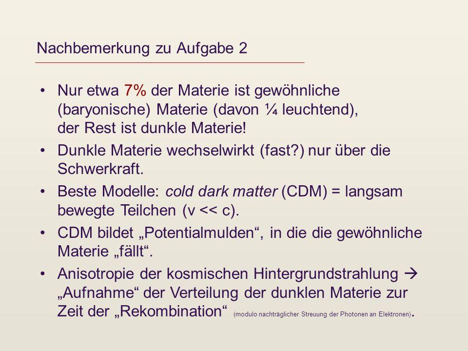 Nachbemerkung zu Aufgabe 2 Nur etwa 7% der Materie ist gewöhnliche (baryonische) Materie (davon ¼ leuchtend), der Rest ist dunkle Materie! Dunkle Mate