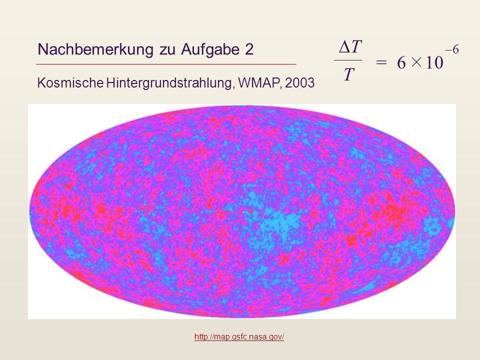 Nachbemerkung zu Aufgabe 2 Kosmische Hintergrundstrahlung, WMAP, 2003 T T = 6 10 6 http://map.gsfc.nasa.gov/