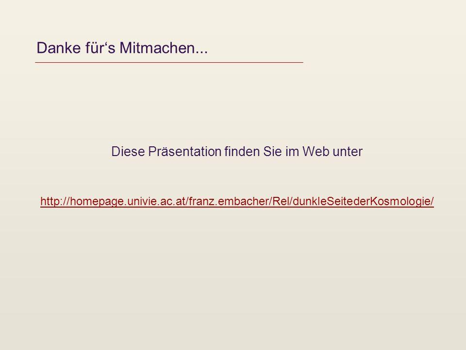 Danke fürs Mitmachen... Diese Präsentation finden Sie im Web unter http://homepage.univie.ac.at/franz.embacher/Rel/dunkleSeitederKosmologie/