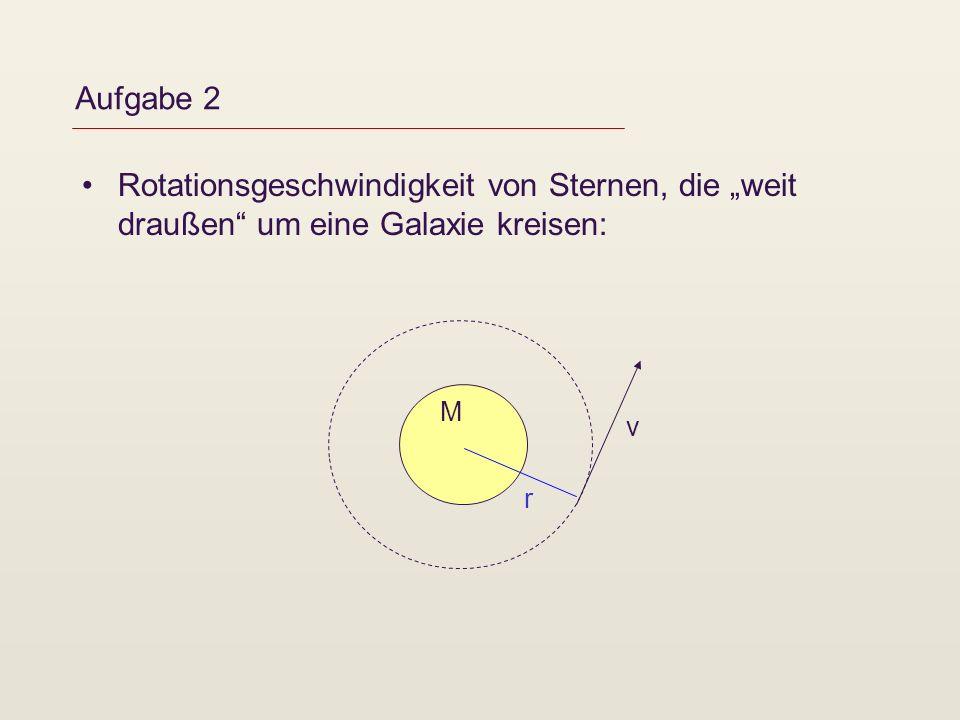Aufgabe 2 Rotationsgeschwindigkeit von Sternen, die weit draußen um eine Galaxie kreisen: M v r