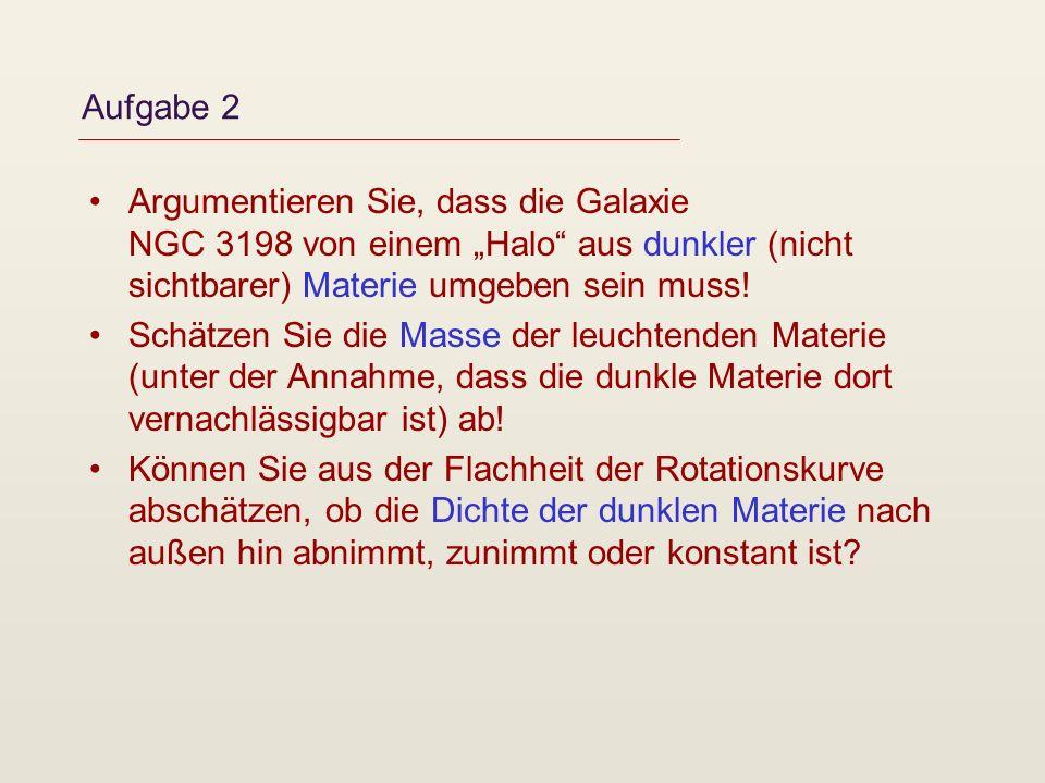 Aufgabe 2 Argumentieren Sie, dass die Galaxie NGC 3198 von einem Halo aus dunkler (nicht sichtbarer) Materie umgeben sein muss! Schätzen Sie die Masse
