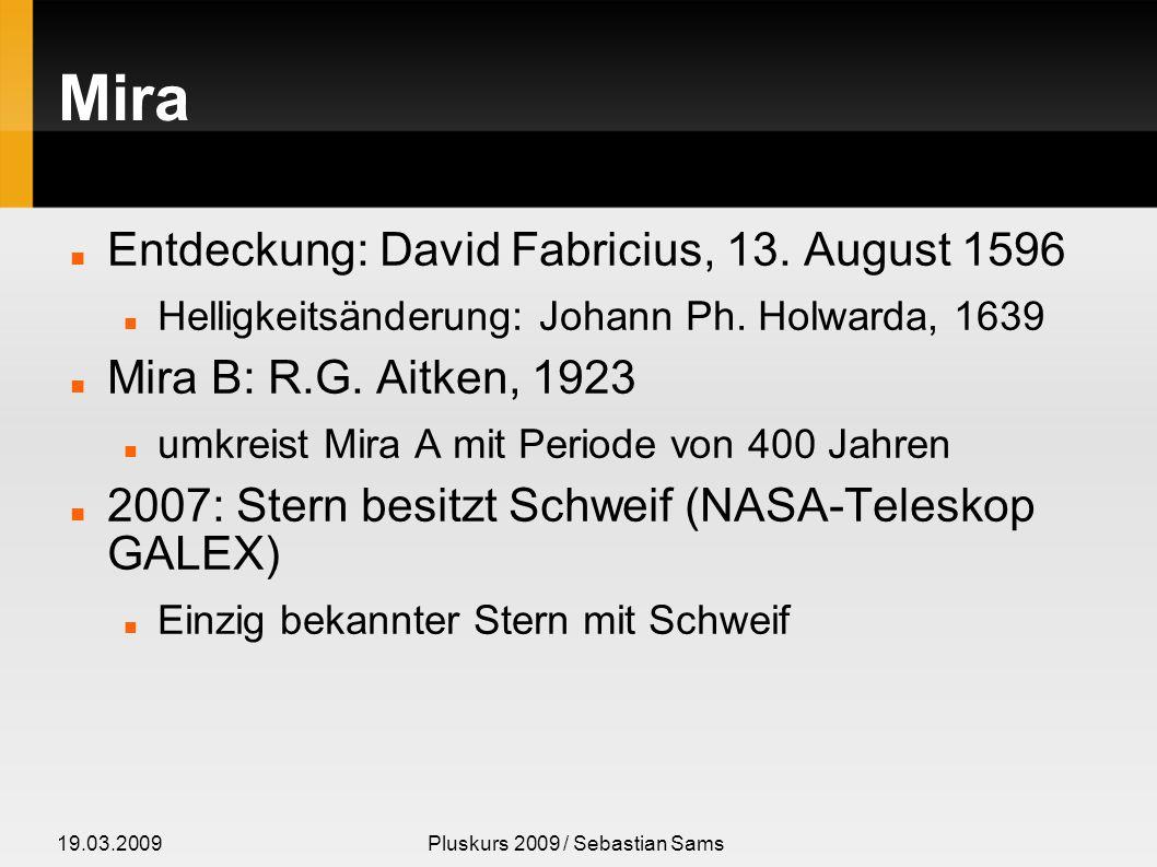 19.03.2009Pluskurs 2009 / Sebastian Sams Mira Entdeckung: David Fabricius, 13. August 1596 Helligkeitsänderung: Johann Ph. Holwarda, 1639 Mira B: R.G.