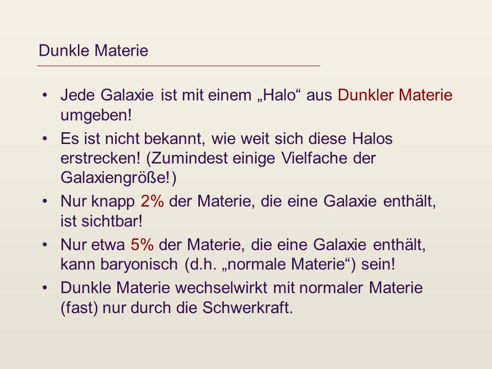 Dunkle Materie Jede Galaxie ist mit einem Halo aus Dunkler Materie umgeben! Es ist nicht bekannt, wie weit sich diese Halos erstrecken! (Zumindest ein