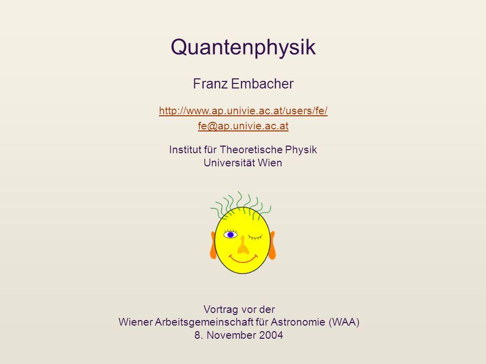 Quantenphysik Franz Embacher Vortrag vor der Wiener Arbeitsgemeinschaft für Astronomie (WAA) 8. November 2004 http://www.ap.univie.ac.at/users/fe/ fe@