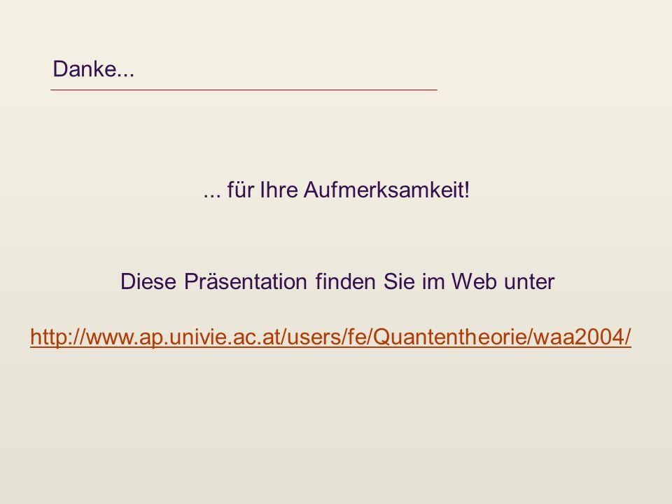 Danke...... für Ihre Aufmerksamkeit! Diese Präsentation finden Sie im Web unter http://www.ap.univie.ac.at/users/fe/Quantentheorie/waa2004/