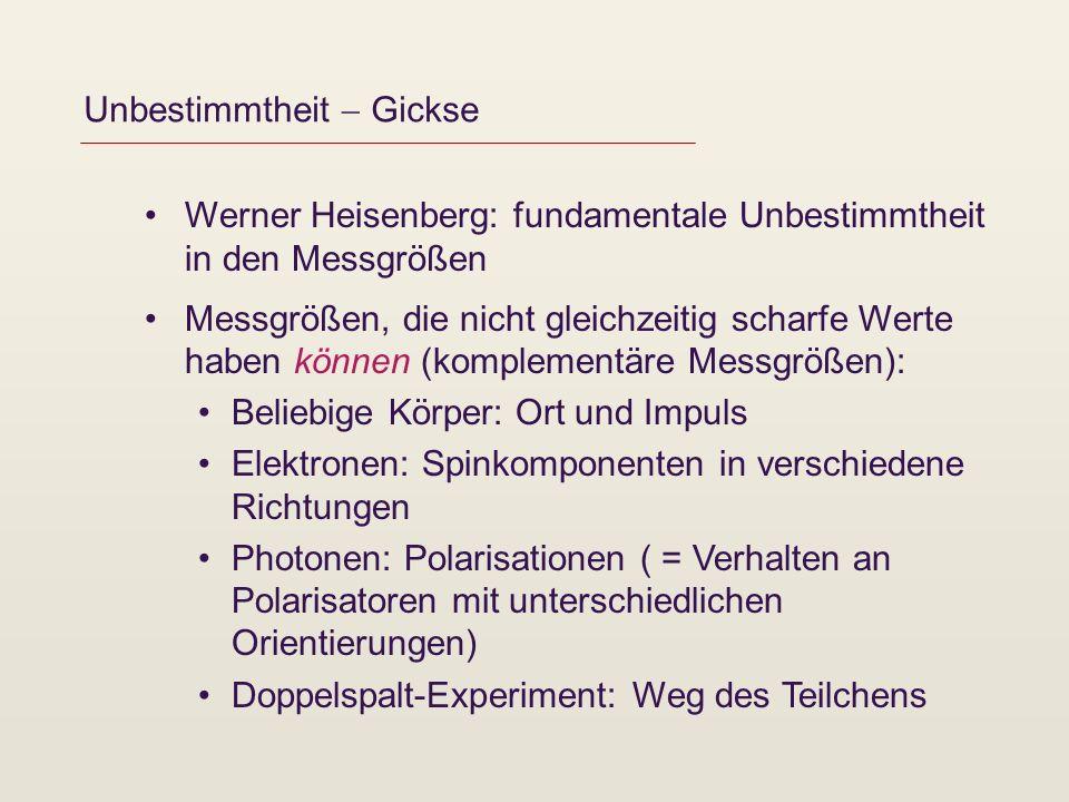 Unbestimmtheit Gickse Werner Heisenberg: fundamentale Unbestimmtheit in den Messgrößen Messgrößen, die nicht gleichzeitig scharfe Werte haben können (