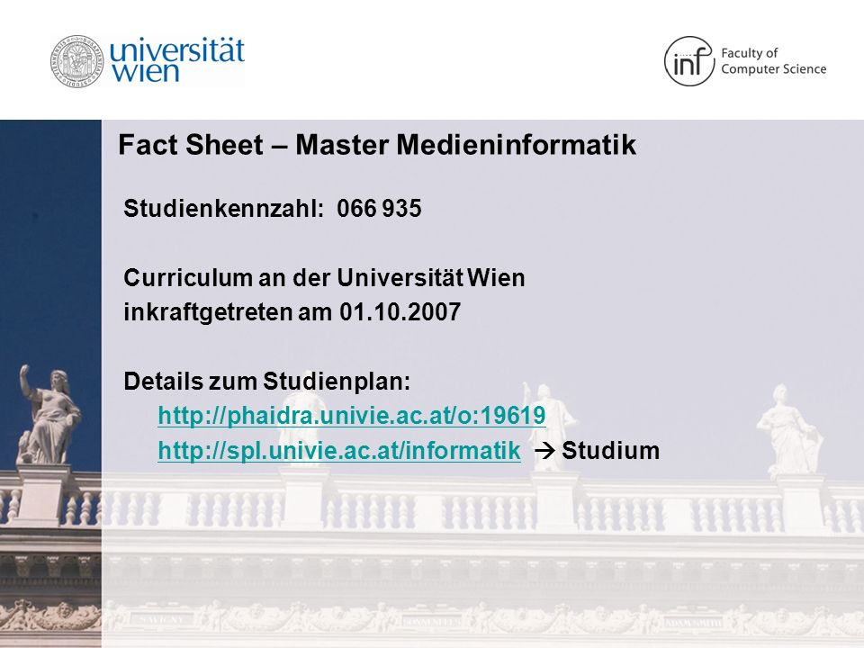 Fact Sheet – Master Medieninformatik Studienkennzahl: 066 935 Curriculum an der Universität Wien inkraftgetreten am 01.10.2007 Details zum Studienplan: http://phaidra.univie.ac.at/o:19619 http://spl.univie.ac.at/informatikhttp://spl.univie.ac.at/informatik Studium