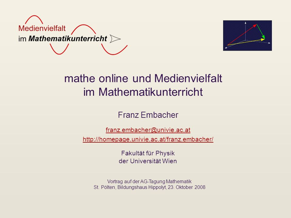 mathe online und Medienvielfalt im Mathematikunterricht Franz Embacher franz.embacher@univie.ac.at http://homepage.univie.ac.at/franz.embacher/ Fakult