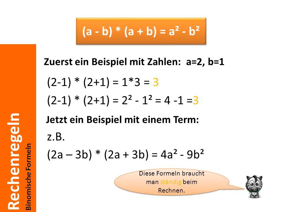 Rechenregeln Binomische Formeln Zuerst ein Beispiel mit Zahlen: a=2, b=1 (2-1) * (2+1) = 1*3 = 3 (2-1) * (2+1) = 2² - 1² = 4 -1 =3 z.B. (2a – 3b) * (2