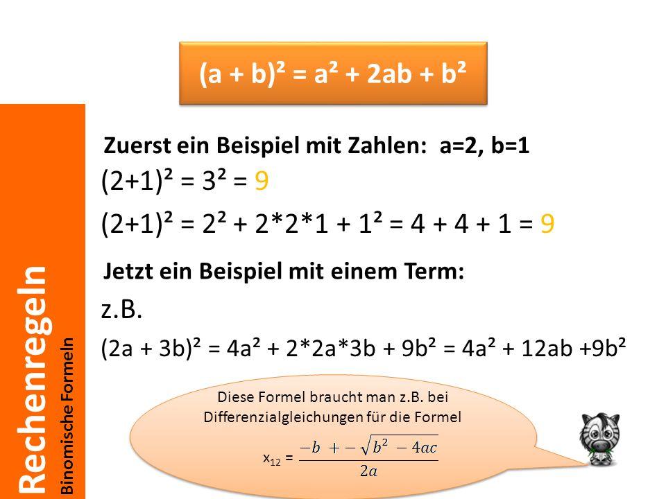 Rechenregeln Binomische Formeln (2+1)² = 3² = 9 (2+1)² = 2² + 2*2*1 + 1² = 4 + 4 + 1 = 9 z.B. (2a + 3b)² = 4a² + 2*2a*3b + 9b² = 4a² + 12ab +9b² (a +