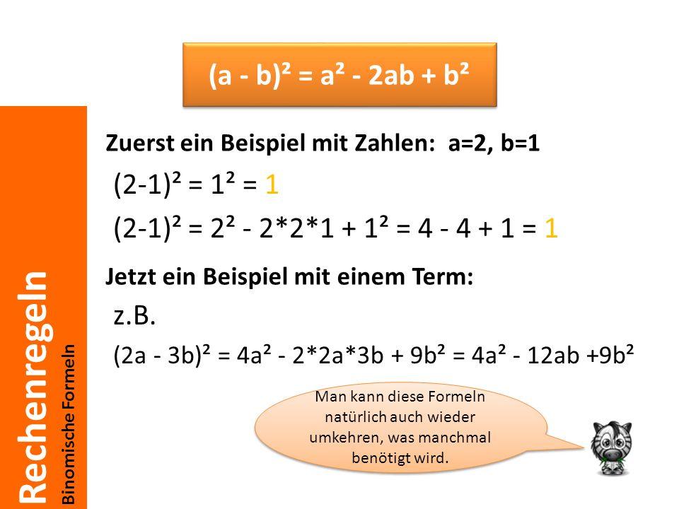 Rechenregeln Binomische Formeln (2-1)² = 1² = 1 (2-1)² = 2² - 2*2*1 + 1² = 4 - 4 + 1 = 1 z.B. (2a - 3b)² = 4a² - 2*2a*3b + 9b² = 4a² - 12ab +9b² (a -