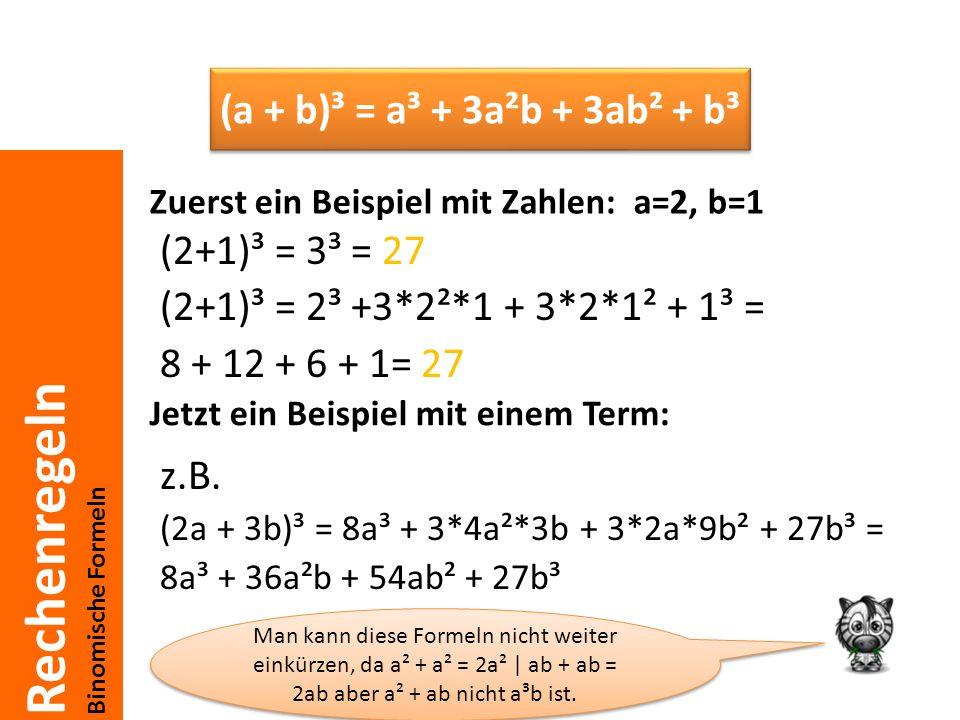 Rechenregeln Binomische Formeln (2+1)³ = 3³ = 27 (2+1)³ = 2³ +3*2²*1 + 3*2*1² + 1³ = 8 + 12 + 6 + 1= 27 z.B. (2a + 3b)³ = 8a³ + 3*4a²*3b + 3*2a*9b² +