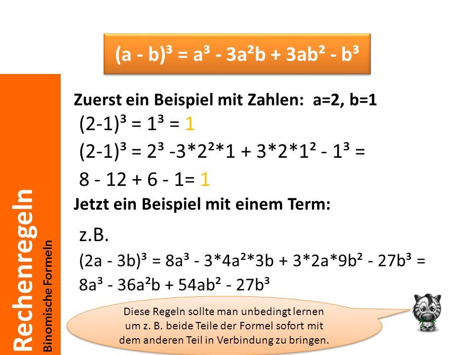 Rechenregeln Binomische Formeln (2-1)³ = 1³ = 1 (2-1)³ = 2³ -3*2²*1 + 3*2*1² - 1³ = 8 - 12 + 6 - 1= 1 z.B. (2a - 3b)³ = 8a³ - 3*4a²*3b + 3*2a*9b² - 27