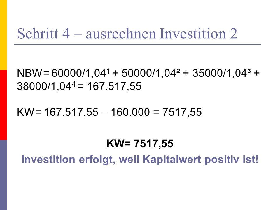 Schritt 4 – ausrechnen Investition 2 NBW= 60000/1,04 1 + 50000/1,04² + 35000/1,04³ + 38000/1,04 4 = 167.517,55 KW= 167.517,55 – 160.000 = 7517,55 KW=