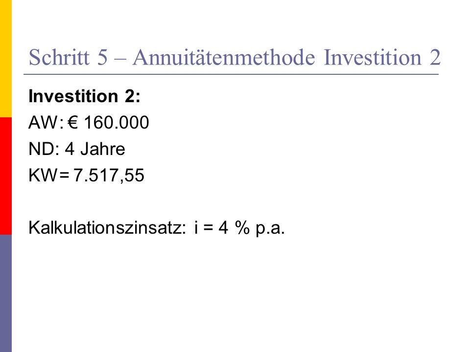 Schritt 5 – Annuitätenmethode Investition 2 Investition 2: AW: 160.000 ND: 4 Jahre KW= 7.517,55 Kalkulationszinsatz: i = 4 % p.a.