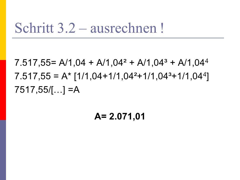 Schritt 3.2 – ausrechnen ! 7.517,55= A/1,04 + A/1,04² + A/1,04³ + A/1,04 4 7.517,55 = A* [1/1,04+1/1,04²+1/1,04³+1/1,04 4 ] 7517,55/[…] =A A= 2.071,01