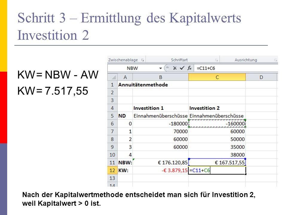 Schritt 3 – Ermittlung des Kapitalwerts Investition 2 KW= NBW - AW KW= 7.517,55 Nach der Kapitalwertmethode entscheidet man sich für Investition 2, we