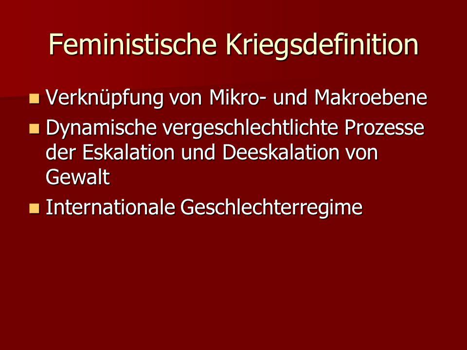Feministische Kriegsdefinition Verknüpfung von Mikro- und Makroebene Verknüpfung von Mikro- und Makroebene Dynamische vergeschlechtlichte Prozesse der