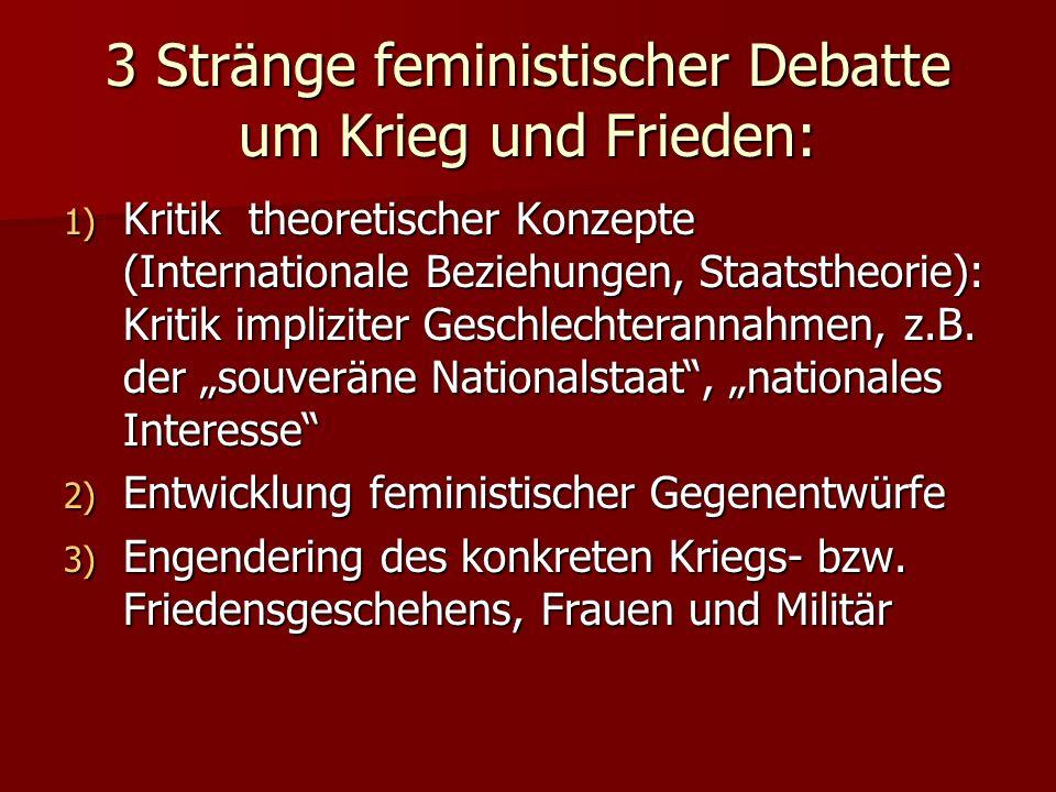 3 Stränge feministischer Debatte um Krieg und Frieden: 1) Kritik theoretischer Konzepte (Internationale Beziehungen, Staatstheorie): Kritik impliziter