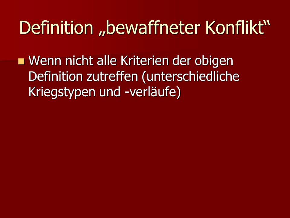 Definition bewaffneter Konflikt Wenn nicht alle Kriterien der obigen Definition zutreffen (unterschiedliche Kriegstypen und -verläufe) Wenn nicht alle