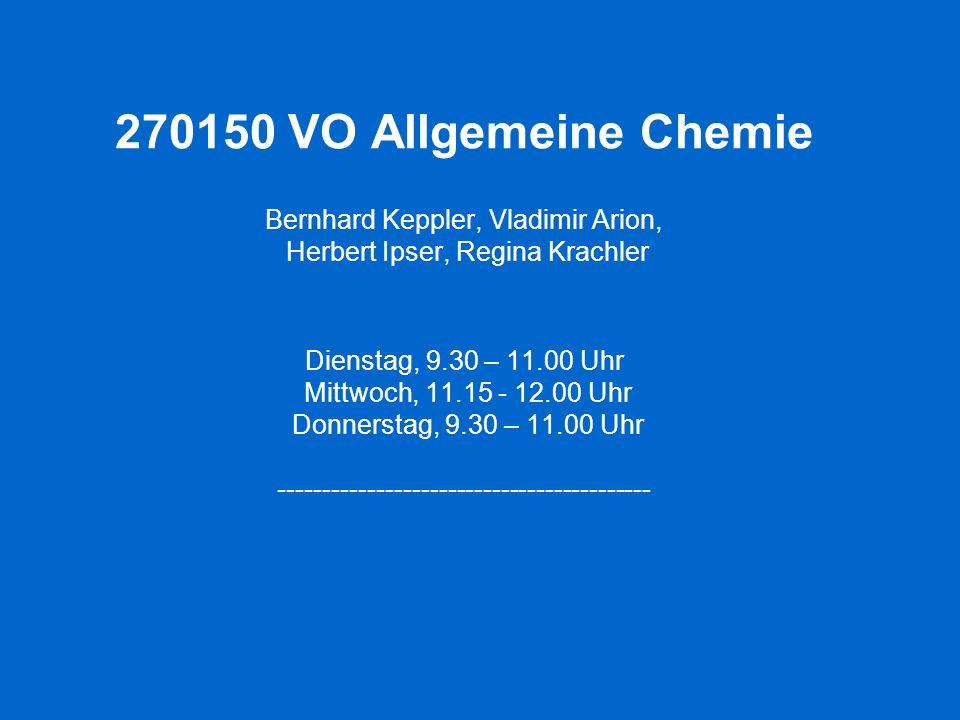 270150 VO Allgemeine Chemie Bernhard Keppler, Vladimir Arion, Herbert Ipser, Regina Krachler Dienstag, 9.30 – 11.00 Uhr Mittwoch, 11.15 - 12.00 Uhr Do