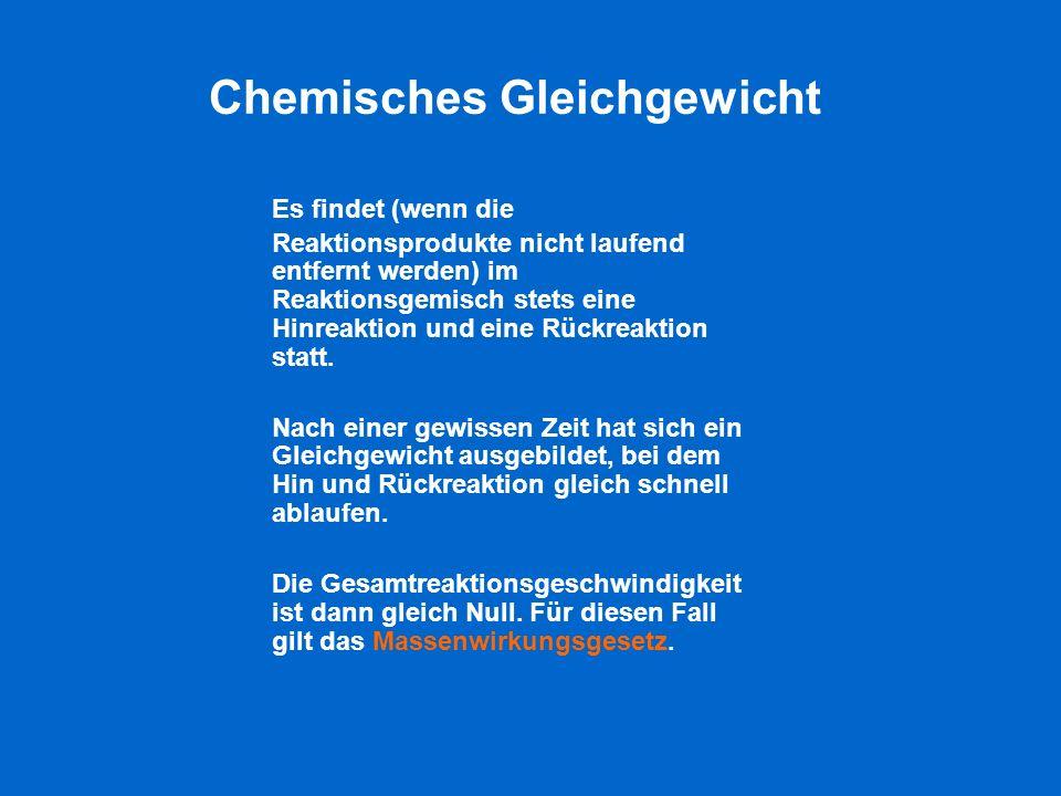 Chemisches Gleichgewicht Es findet (wenn die Reaktionsprodukte nicht laufend entfernt werden) im Reaktionsgemisch stets eine Hinreaktion und eine Rück