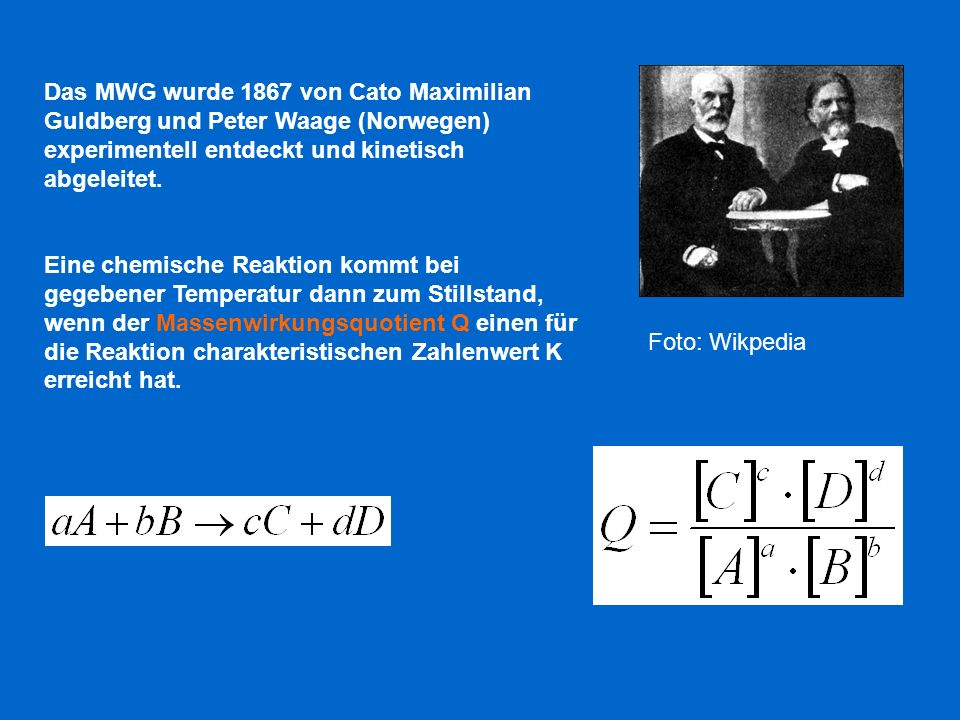 Das MWG wurde 1867 von Cato Maximilian Guldberg und Peter Waage (Norwegen) experimentell entdeckt und kinetisch abgeleitet. Eine chemische Reaktion ko