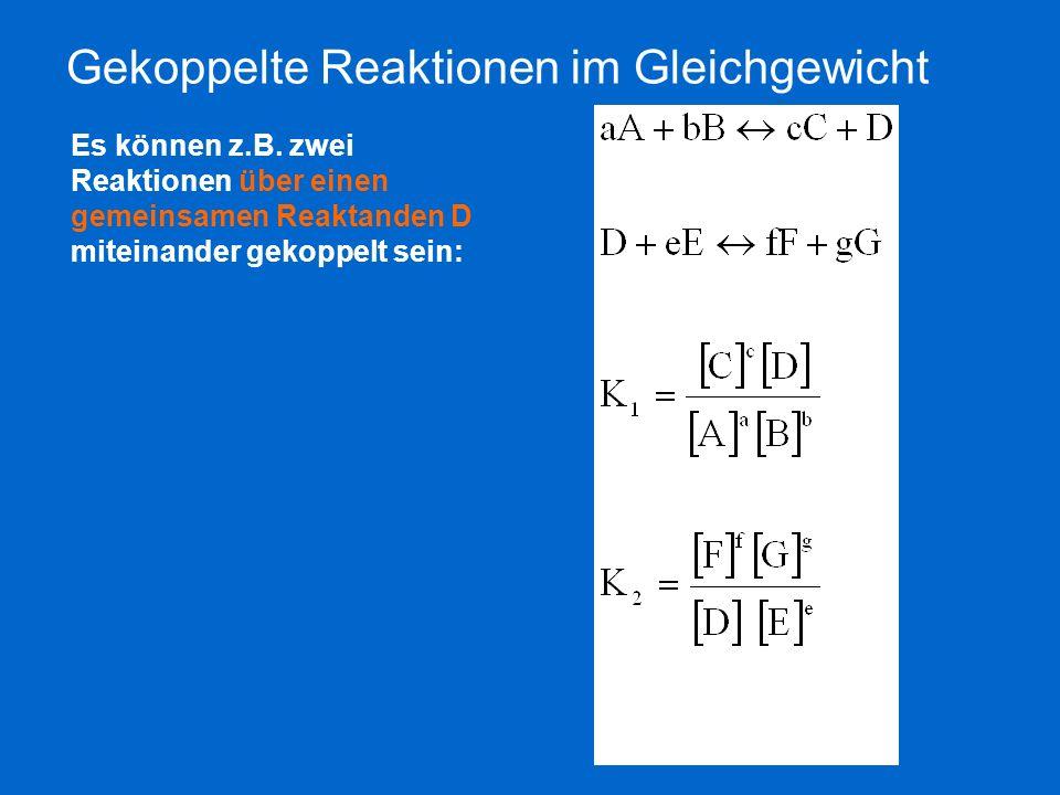 Gekoppelte Reaktionen im Gleichgewicht Es können z.B. zwei Reaktionen über einen gemeinsamen Reaktanden D miteinander gekoppelt sein:
