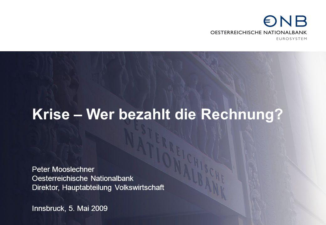 Krise – Wer bezahlt die Rechnung? Peter Mooslechner Oesterreichische Nationalbank Direktor, Hauptabteilung Volkswirtschaft Innsbruck, 5. Mai 2009