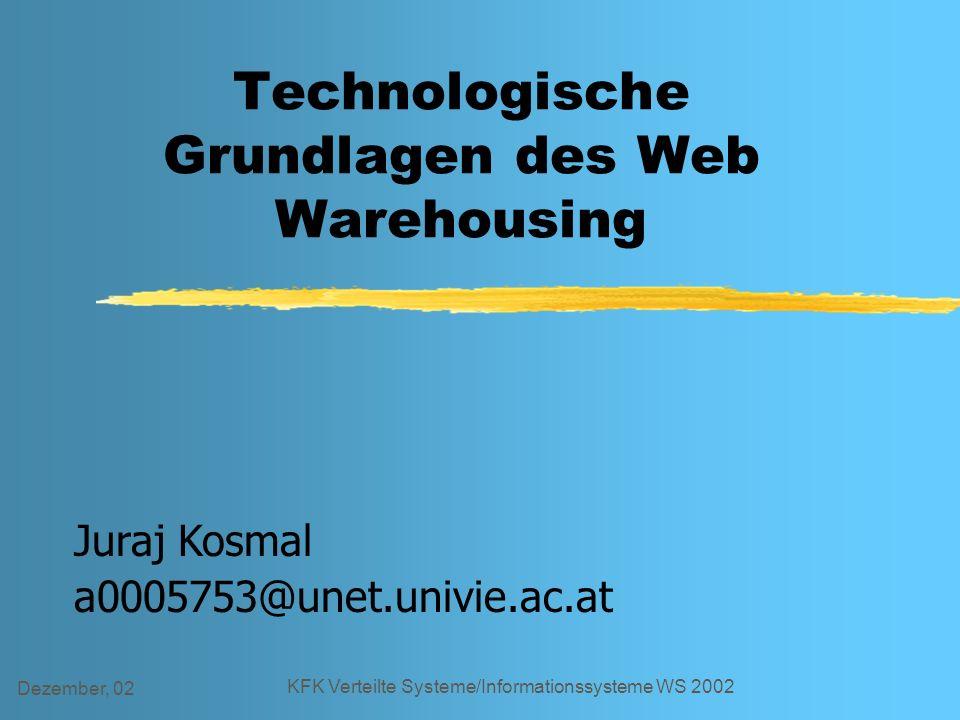 Dezember, 02 KFK Verteilte Systeme/Informationssysteme WS 2002 Technologische Grundlagen des Web Warehousing Juraj Kosmal a0005753@unet.univie.ac.at