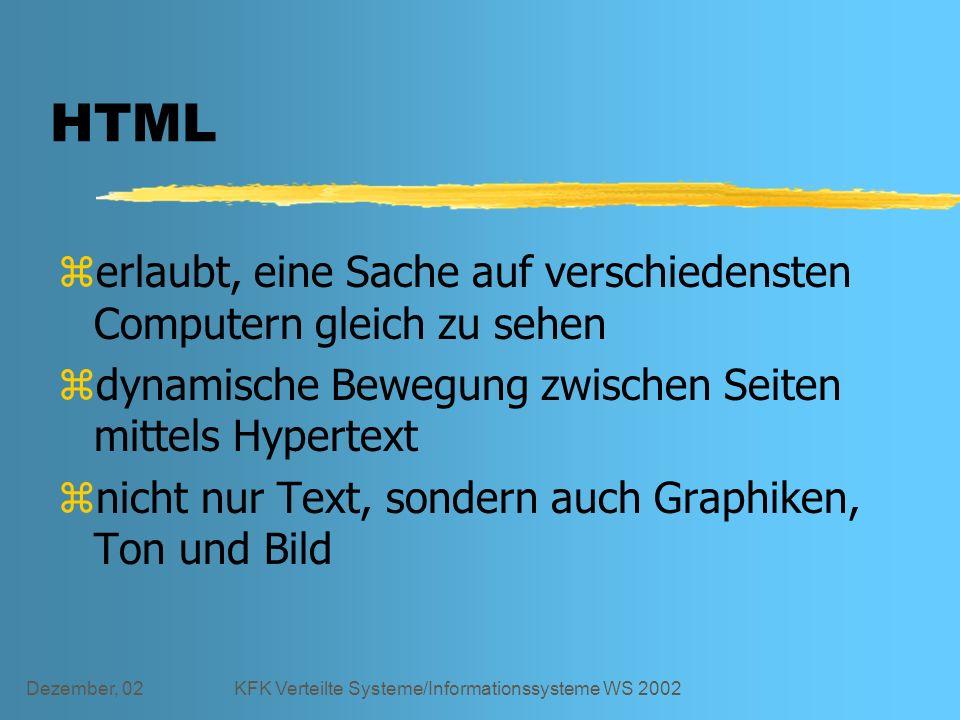 Dezember, 02KFK Verteilte Systeme/Informationssysteme WS 2002 HTML zerlaubt, eine Sache auf verschiedensten Computern gleich zu sehen zdynamische Bewegung zwischen Seiten mittels Hypertext znicht nur Text, sondern auch Graphiken, Ton und Bild