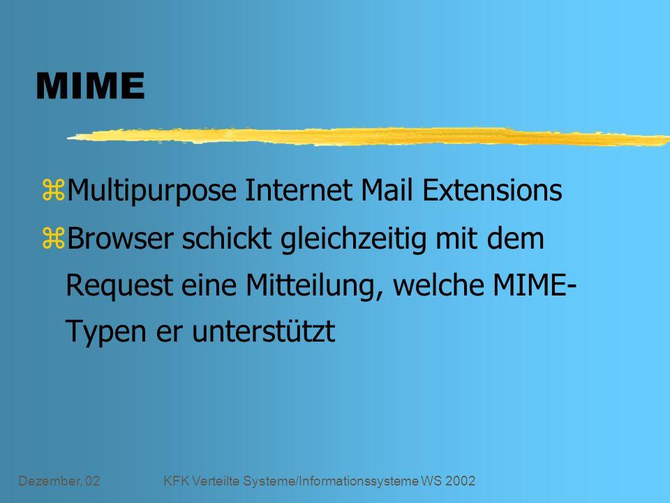 Dezember, 02KFK Verteilte Systeme/Informationssysteme WS 2002 MIME zMultipurpose Internet Mail Extensions zBrowser schickt gleichzeitig mit dem Request eine Mitteilung, welche MIME- Typen er unterstützt