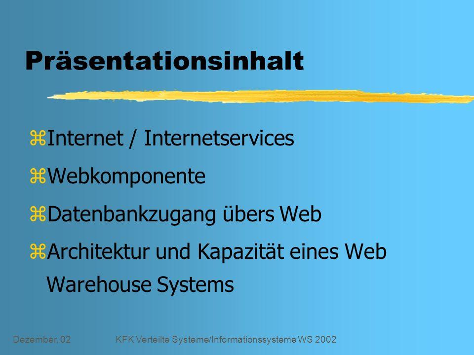 Dezember, 02KFK Verteilte Systeme/Informationssysteme WS 2002 Präsentationsinhalt zInternet / Internetservices zWebkomponente zDatenbankzugang übers Web zArchitektur und Kapazität eines Web Warehouse Systems