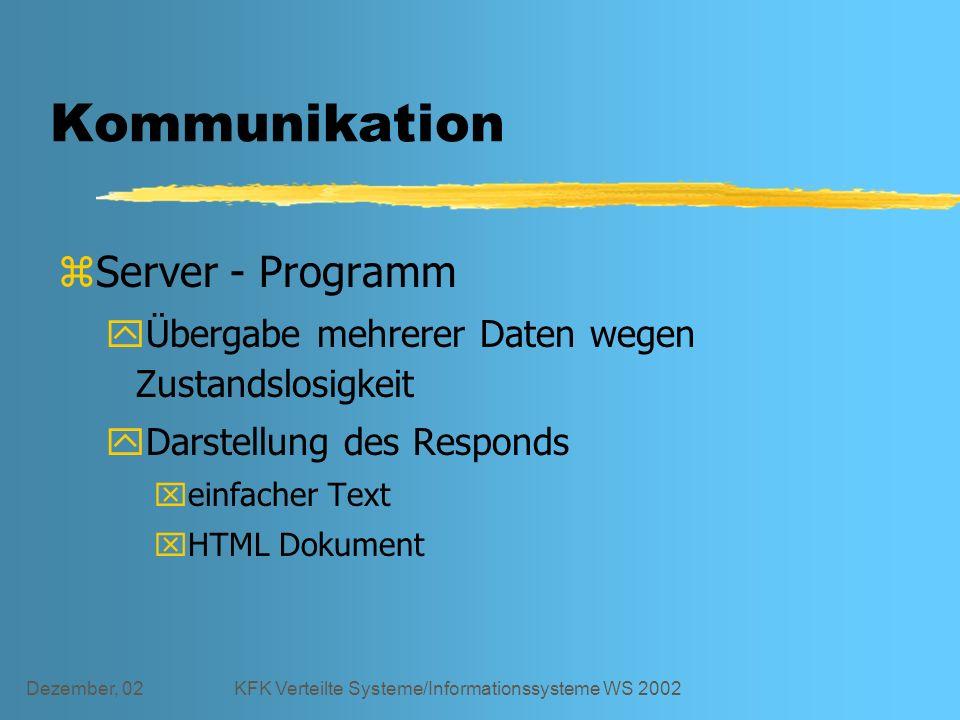 Dezember, 02KFK Verteilte Systeme/Informationssysteme WS 2002 Kommunikation zServer - Programm yÜbergabe mehrerer Daten wegen Zustandslosigkeit yDarstellung des Responds xeinfacher Text xHTML Dokument