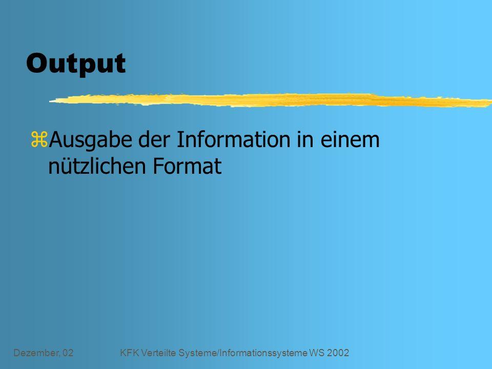 Dezember, 02KFK Verteilte Systeme/Informationssysteme WS 2002 Output zAusgabe der Information in einem nützlichen Format