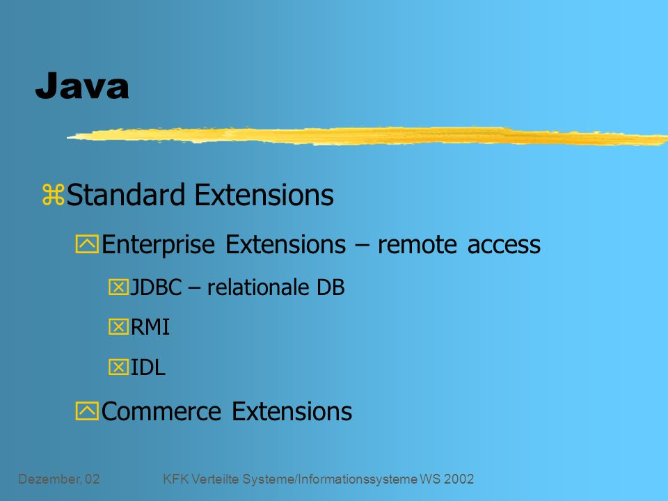 Dezember, 02KFK Verteilte Systeme/Informationssysteme WS 2002 Java zStandard Extensions yEnterprise Extensions – remote access xJDBC – relationale DB xRMI xIDL yCommerce Extensions