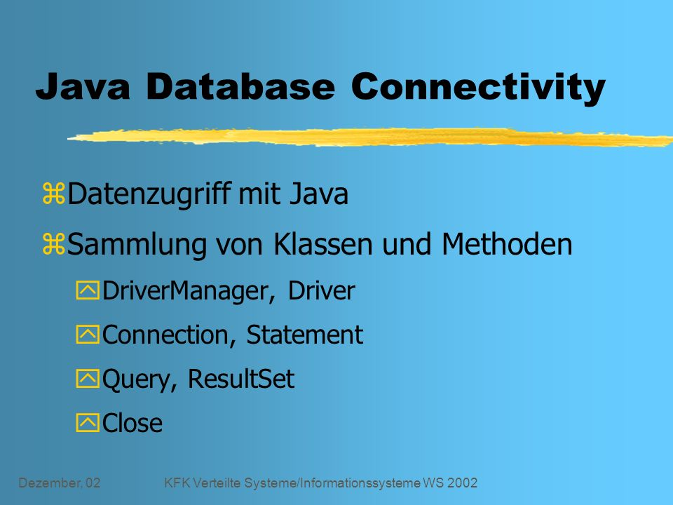 Dezember, 02KFK Verteilte Systeme/Informationssysteme WS 2002 Java Database Connectivity zDatenzugriff mit Java zSammlung von Klassen und Methoden yDriverManager, Driver yConnection, Statement yQuery, ResultSet yClose