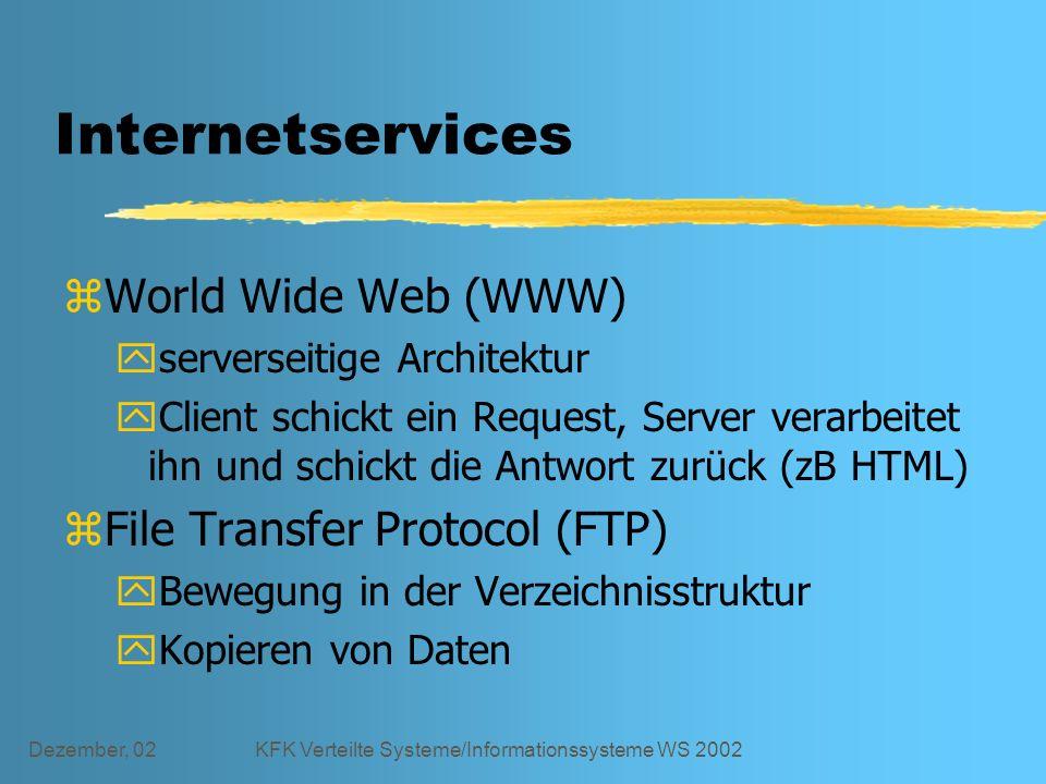 Dezember, 02KFK Verteilte Systeme/Informationssysteme WS 2002 Internetservices zWorld Wide Web (WWW) yserverseitige Architektur yClient schickt ein Request, Server verarbeitet ihn und schickt die Antwort zurück (zB HTML) zFile Transfer Protocol (FTP) yBewegung in der Verzeichnisstruktur yKopieren von Daten
