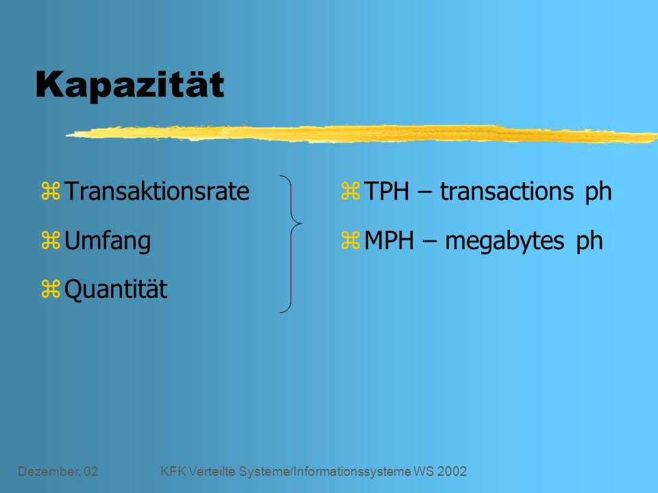 Dezember, 02KFK Verteilte Systeme/Informationssysteme WS 2002 Kapazität zTransaktionsrate zUmfang zQuantität z TPH – transactions ph z MPH – megabytes ph