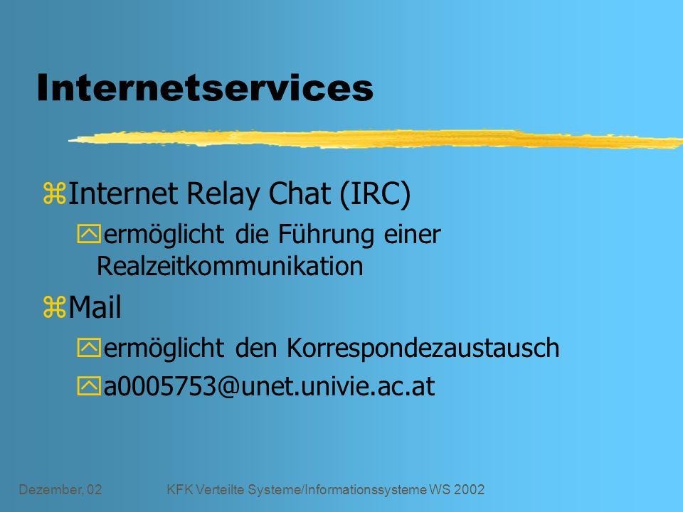 Dezember, 02KFK Verteilte Systeme/Informationssysteme WS 2002 Internetservices zInternet Relay Chat (IRC) yermöglicht die Führung einer Realzeitkommunikation zMail yermöglicht den Korrespondezaustausch ya0005753@unet.univie.ac.at