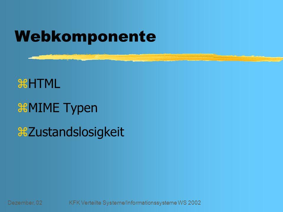 Dezember, 02KFK Verteilte Systeme/Informationssysteme WS 2002 Webkomponente zHTML zMIME Typen zZustandslosigkeit