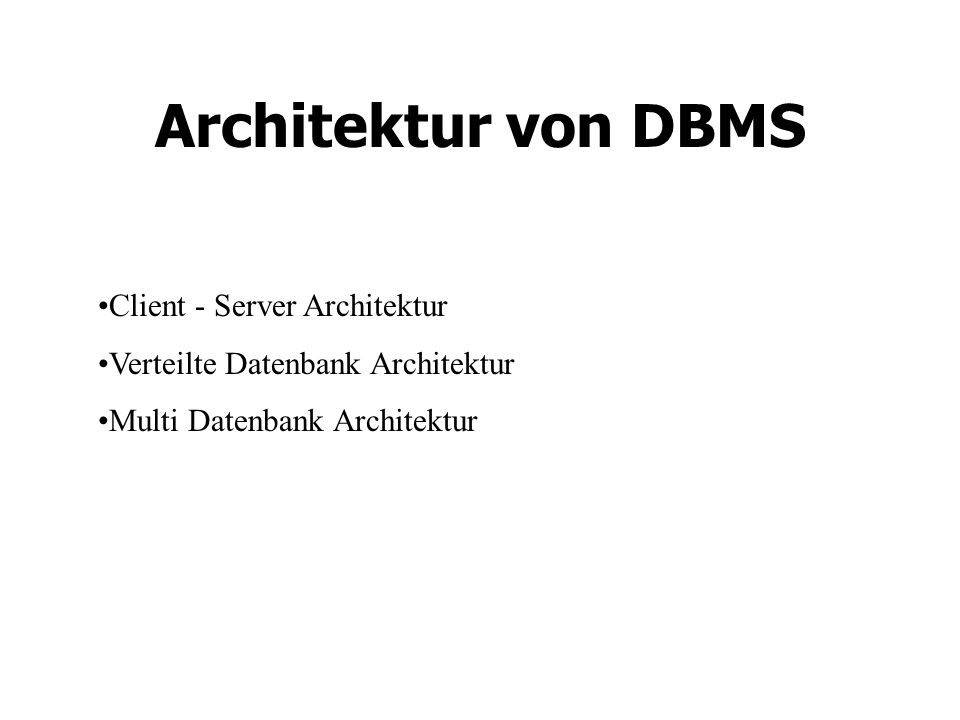 Architektur von DBMS Client - Server Architektur Verteilte Datenbank Architektur Multi Datenbank Architektur