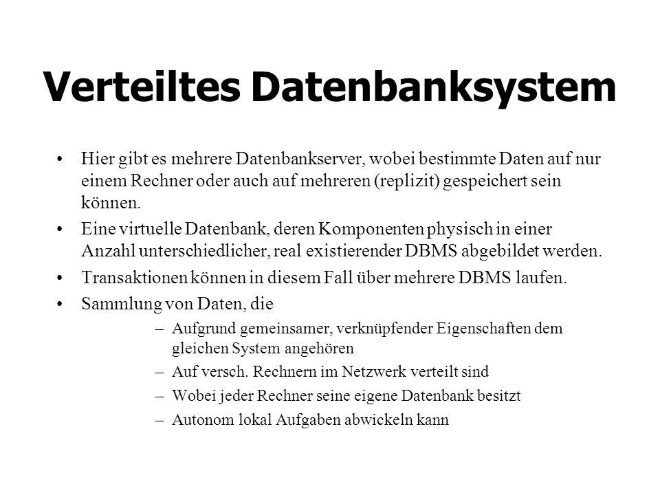 Verteiltes Datenbanksystem Hier gibt es mehrere Datenbankserver, wobei bestimmte Daten auf nur einem Rechner oder auch auf mehreren (replizit) gespeichert sein können.