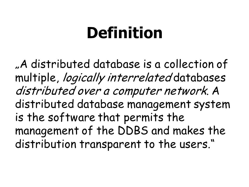 Definition A distributed database is a collection of multiple, logically interrelated databases distributed over a computer network.